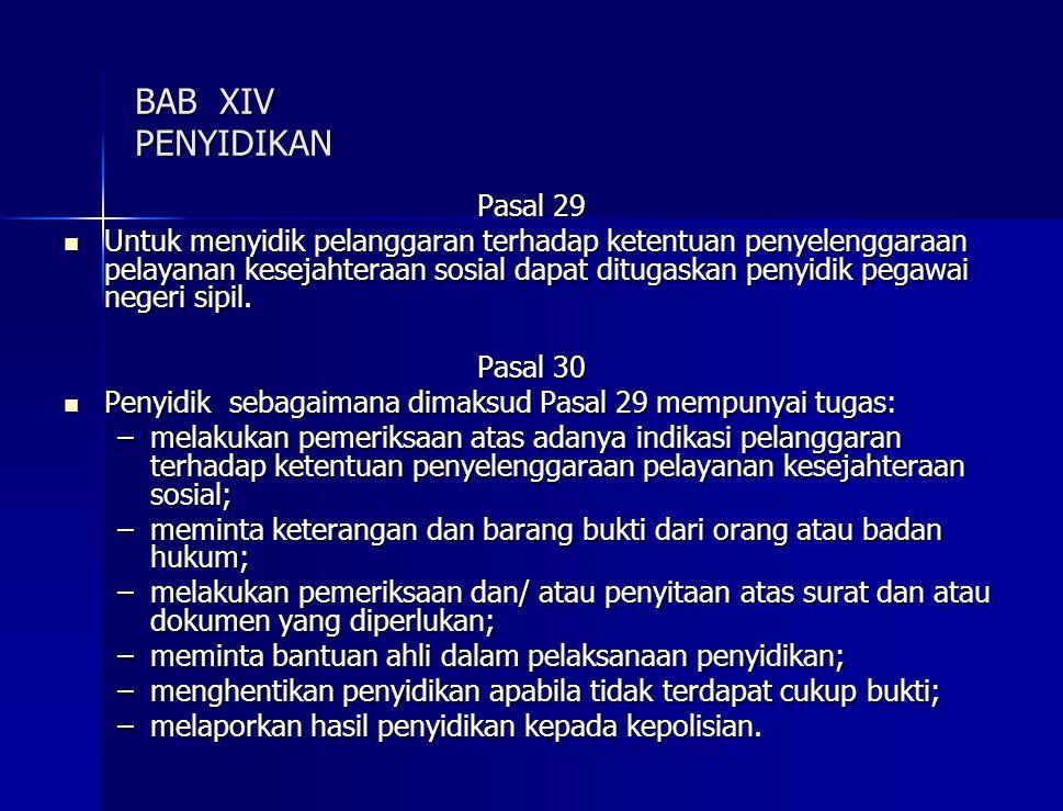 BAB XIV PENYIDIKAN Pasal 29 Untuk menyidik pelanggaran terhadap ketentuan penyelenggaraan pelayanan kesejahteraan sosial dapat ditugaskan penyidik pegawai negeri sipil.