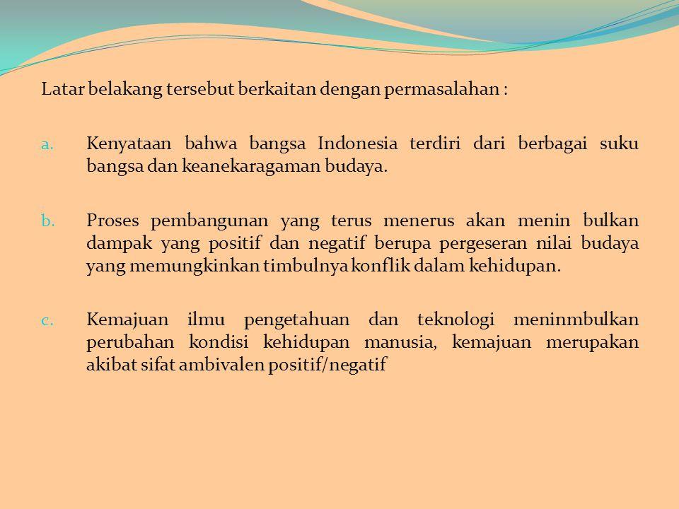 Latar belakang tersebut berkaitan dengan permasalahan : a. Kenyataan bahwa bangsa Indonesia terdiri dari berbagai suku bangsa dan keanekaragaman buday