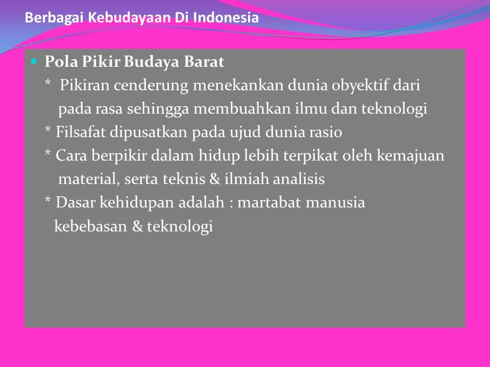 Berbagai Kebudayaan Di Indonesia Pola Pikir Budaya Barat * Pikiran cenderung menekankan dunia obyektif dari pada rasa sehingga membuahkan ilmu dan tek