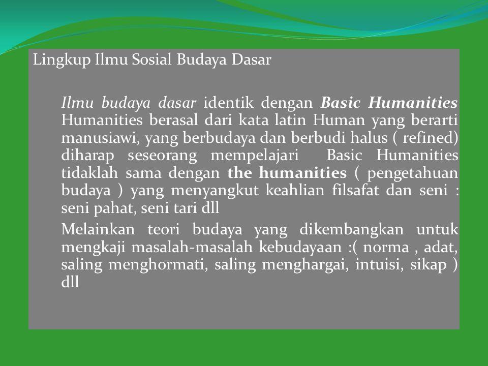 Lingkup Ilmu Sosial Budaya Dasar Ilmu budaya dasar identik dengan Basic Humanities Humanities berasal dari kata latin Human yang berarti manusiawi, ya