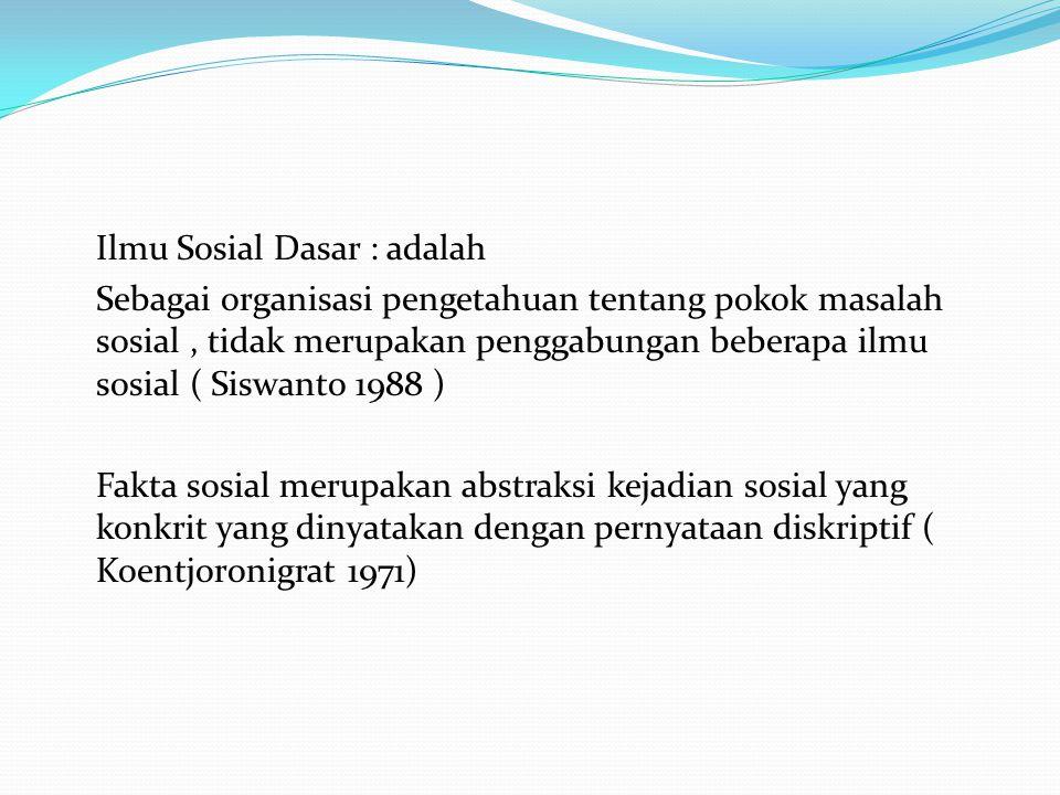 Ilmu Sosial Dasar : adalah Sebagai organisasi pengetahuan tentang pokok masalah sosial, tidak merupakan penggabungan beberapa ilmu sosial ( Siswanto 1