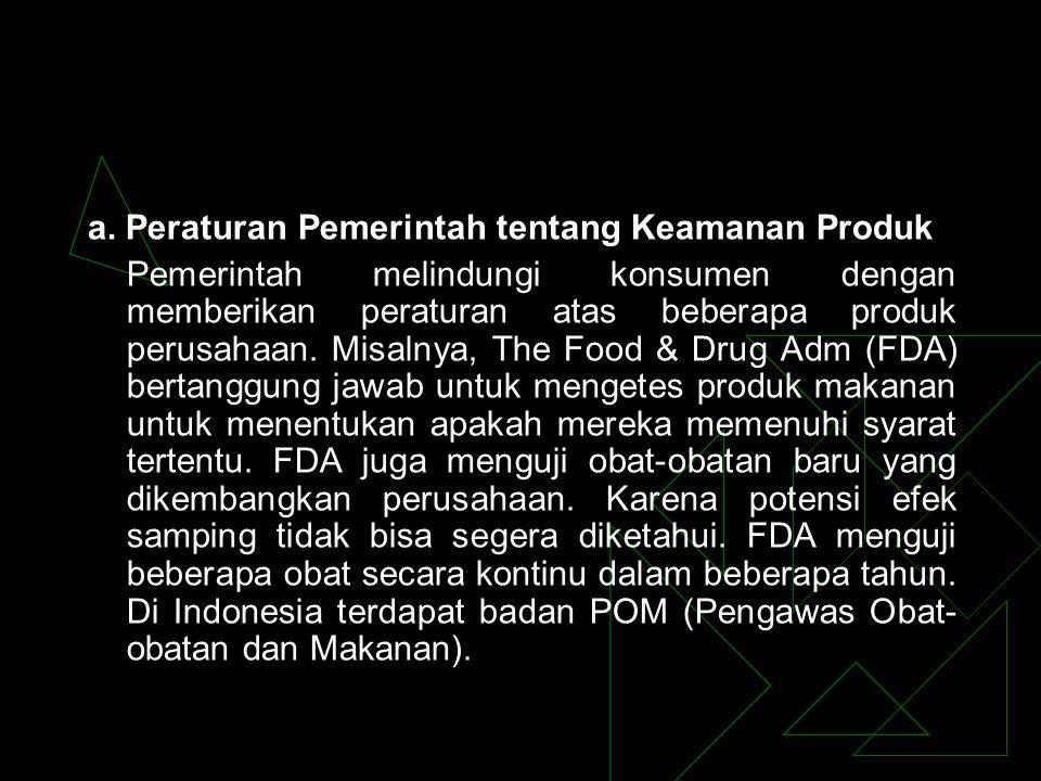 a. Peraturan Pemerintah tentang Keamanan Produk Pemerintah melindungi konsumen dengan memberikan peraturan atas beberapa produk perusahaan. Misalnya,