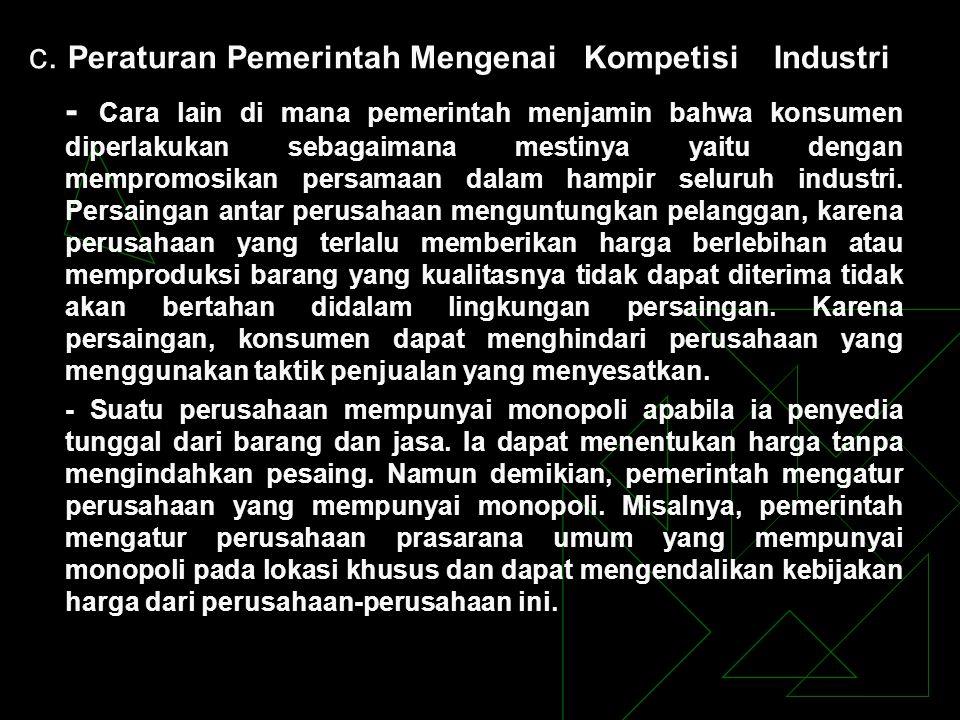 c. Peraturan Pemerintah Mengenai Kompetisi Industri - Cara lain di mana pemerintah menjamin bahwa konsumen diperlakukan sebagaimana mestinya yaitu den