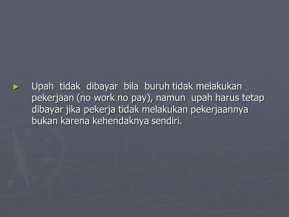 ► Upah tidak dibayar bila buruh tidak melakukan pekerjaan (no work no pay), namun upah harus tetap dibayar jika pekerja tidak melakukan pekerjaannya bukan karena kehendaknya sendiri.