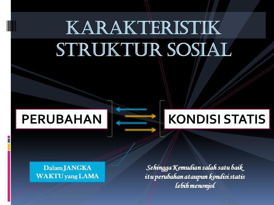 KARAKTERISTIK STRUKTUR SOSIAL PERUBAHANKONDISI STATIS Dalam JANGKA WAKTU yang LAMA Sehingga Kemudian salah satu baik itu perubahan ataupun kondisi statis lebih menonjol