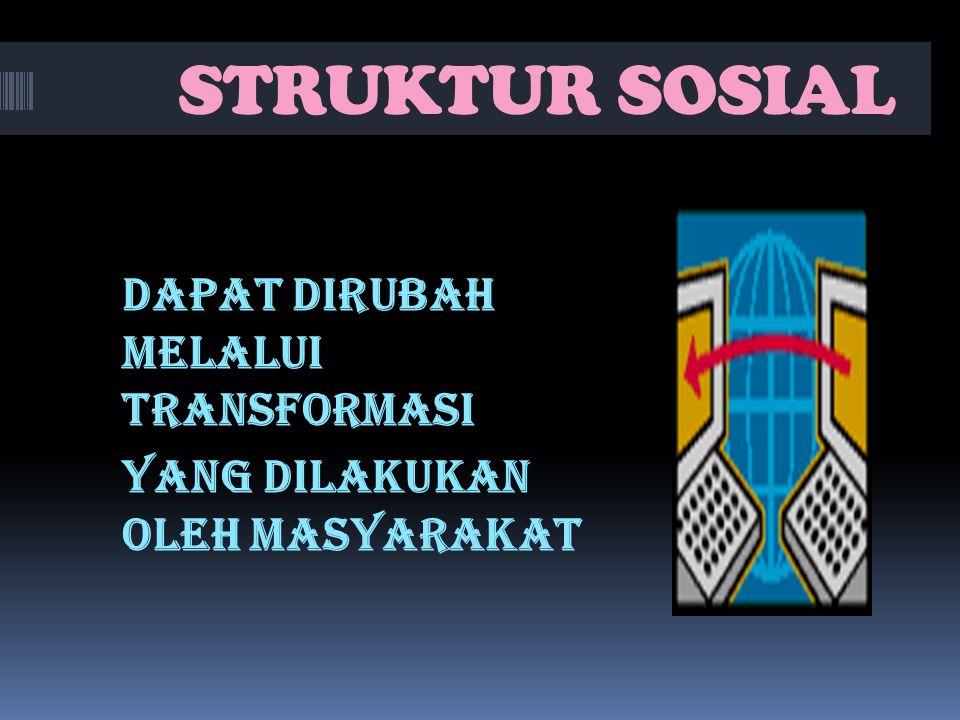 STRUKTUR SOSIAL DAPAT DIRUBAH MELALUI TRANSFORMASI YANG DILAKUKAN OLEH MASYARAKAT