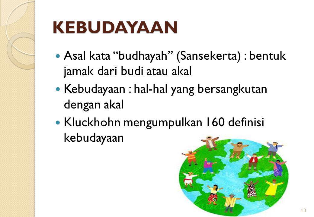 "KEBUDAYAAN Asal kata ""budhayah"" (Sansekerta) : bentuk jamak dari budi atau akal Kebudayaan : hal-hal yang bersangkutan dengan akal Kluckhohn mengumpul"
