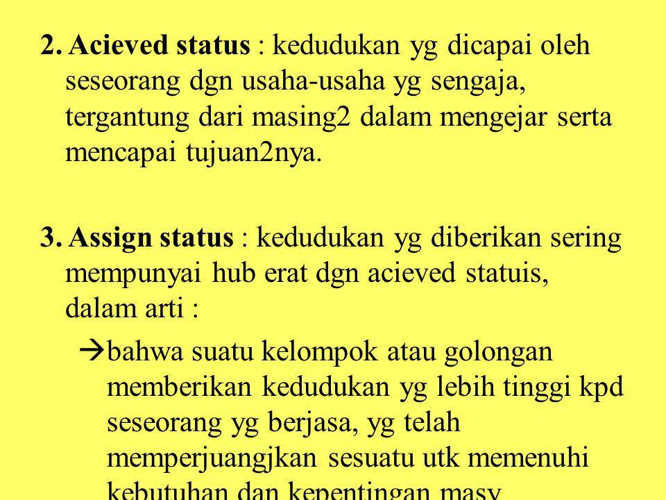 2. Acieved status : kedudukan yg dicapai oleh seseorang dgn usaha-usaha yg sengaja, tergantung dari masing2 dalam mengejar serta mencapai tujuan2nya.