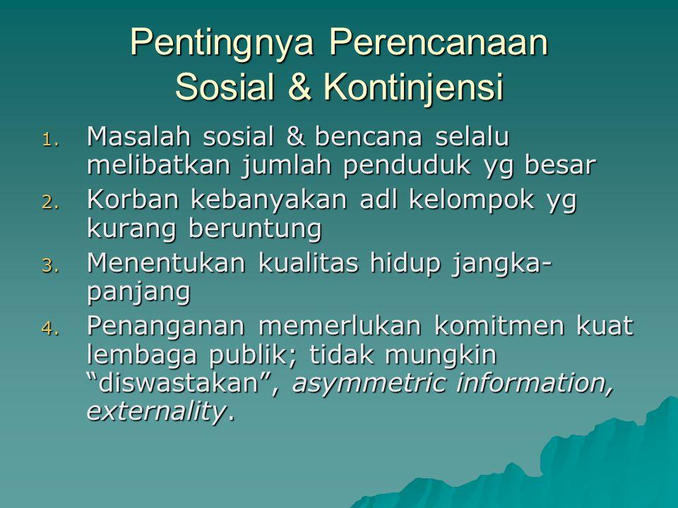 Pentingnya Perencanaan Sosial & Kontinjensi 1. Masalah sosial & bencana selalu melibatkan jumlah penduduk yg besar 2. Korban kebanyakan adl kelompok y