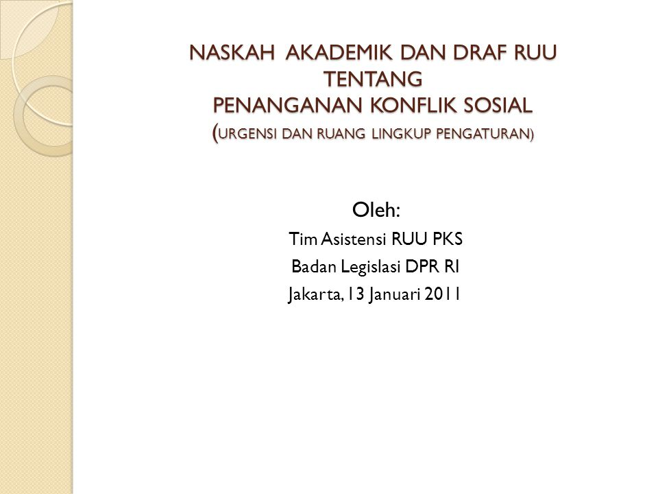 NASKAH AKADEMIK DAN DRAF RUU TENTANG PENANGANAN KONFLIK SOSIAL ( URGENSI DAN RUANG LINGKUP PENGATURAN) Oleh: Tim Asistensi RUU PKS Badan Legislasi DPR RI Jakarta, 13 Januari 2011