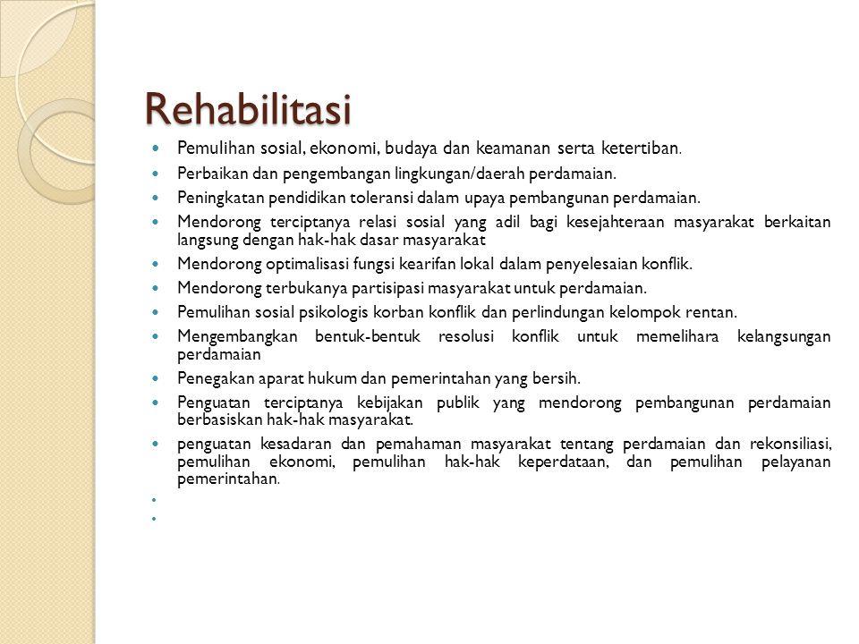 Rehabilitasi Pemulihan sosial, ekonomi, budaya dan keamanan serta ketertiban.