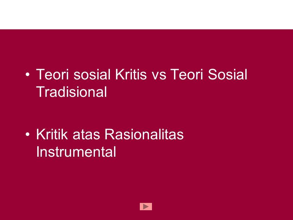 Teori sosial Kritis vs Teori Sosial Tradisional Kritik atas Rasionalitas Instrumental