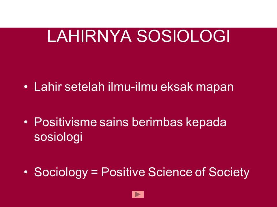 LAHIRNYA SOSIOLOGI Lahir setelah ilmu-ilmu eksak mapan Positivisme sains berimbas kepada sosiologi Sociology = Positive Science of Society