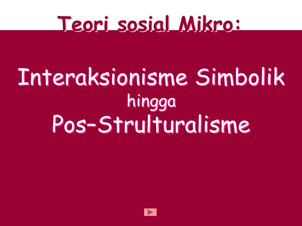 Teori sosial Mikro: Interaksionisme Simbolik hingga Pos–Strulturalisme