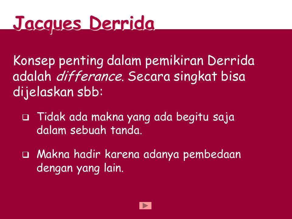 Konsep penting dalam pemikiran Derrida adalah differance. Secara singkat bisa dijelaskan sbb:  Tidak ada makna yang ada begitu saja dalam sebuah tand