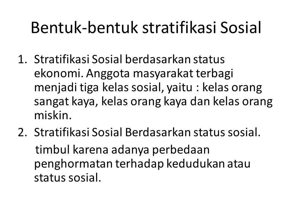 Bentuk-bentuk stratifikasi Sosial 1.Stratifikasi Sosial berdasarkan status ekonomi. Anggota masyarakat terbagi menjadi tiga kelas sosial, yaitu : kela