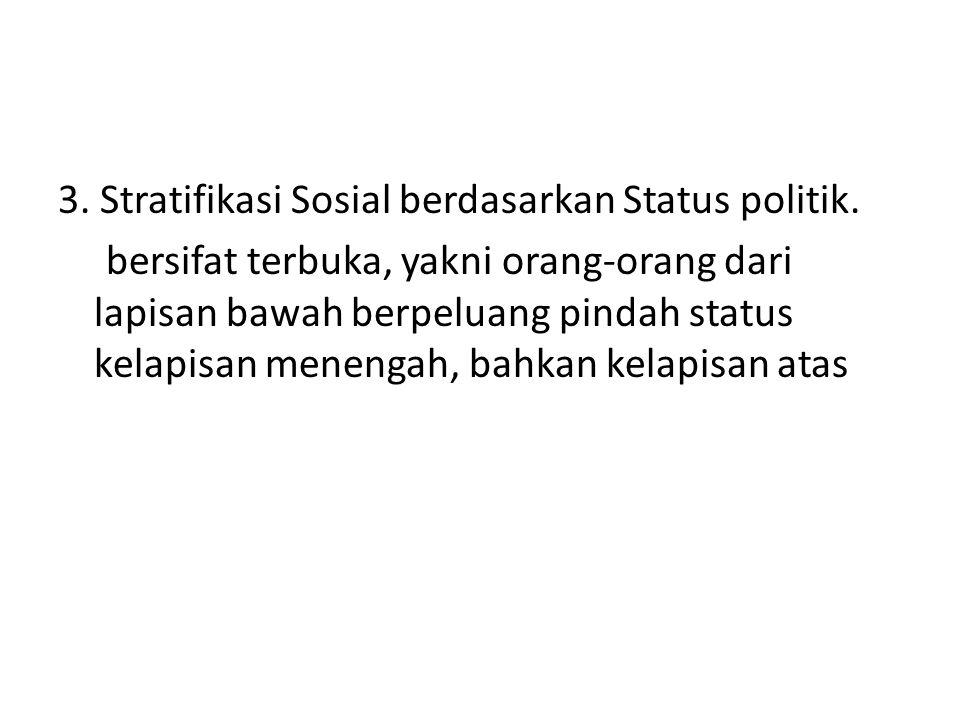 3. Stratifikasi Sosial berdasarkan Status politik. bersifat terbuka, yakni orang-orang dari lapisan bawah berpeluang pindah status kelapisan menengah,