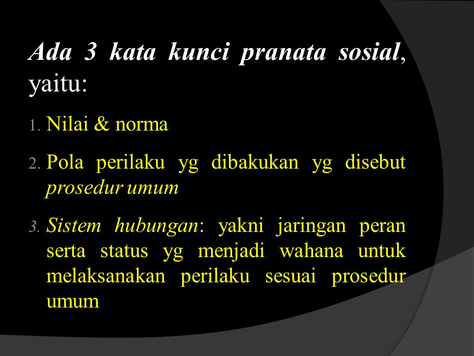 Ada 3 kata kunci pranata sosial, yaitu: 1. Nilai & norma 2. Pola perilaku yg dibakukan yg disebut prosedur umum 3. Sistem hubungan: yakni jaringan per