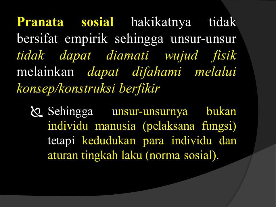 Pranata sosial hakikatnya tidak bersifat empirik sehingga unsur-unsur tidak dapat diamati wujud fisik melainkan dapat difahami melalui konsep/konstruksi berfikir  Sehingga unsur-unsurnya bukan individu manusia (pelaksana fungsi) tetapi kedudukan para individu dan aturan tingkah laku (norma sosial).
