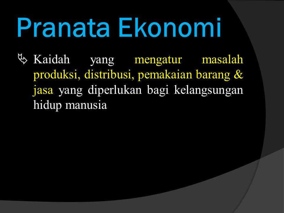 Pranata Ekonomi  Kaidah yang mengatur masalah produksi, distribusi, pemakaian barang & jasa yang diperlukan bagi kelangsungan hidup manusia