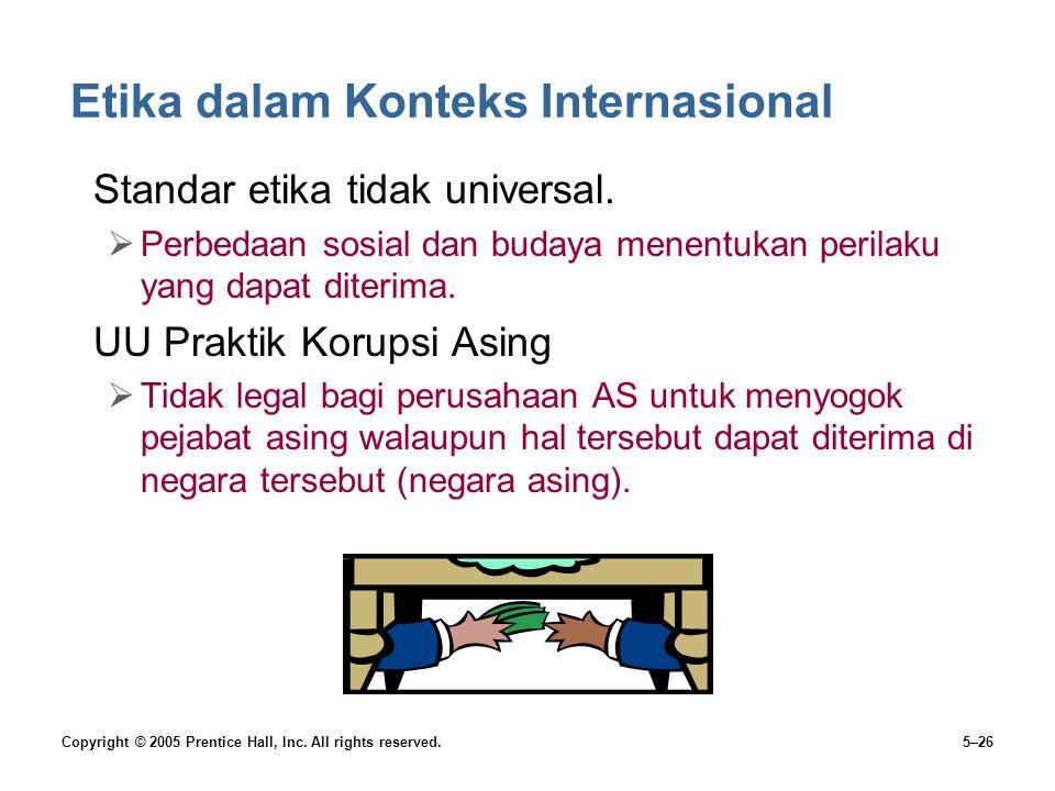 Copyright © 2005 Prentice Hall, Inc. All rights reserved.5–26 Etika dalam Konteks Internasional Standar etika tidak universal.  Perbedaan sosial dan