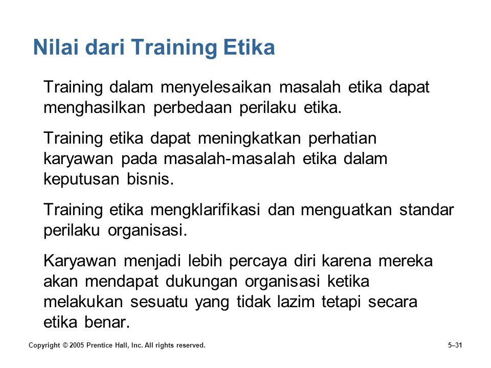 Copyright © 2005 Prentice Hall, Inc. All rights reserved.5–31 Nilai dari Training Etika Training dalam menyelesaikan masalah etika dapat menghasilkan