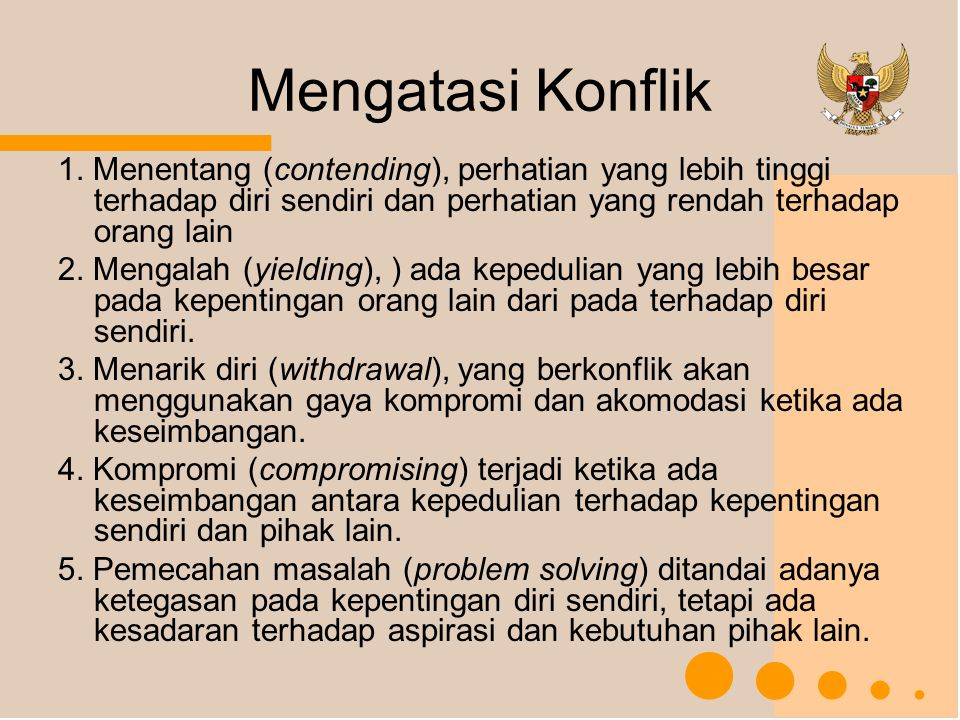 Mengatasi Konflik 1. Menentang (contending), perhatian yang lebih tinggi terhadap diri sendiri dan perhatian yang rendah terhadap orang lain 2. Mengal