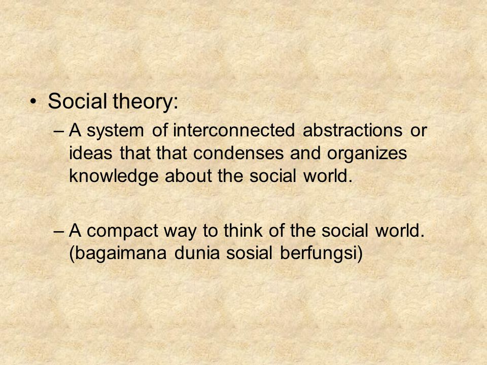Social theory: –A system of interconnected abstractions or ideas that that condenses and organizes knowledge about the social world. –A compact way to