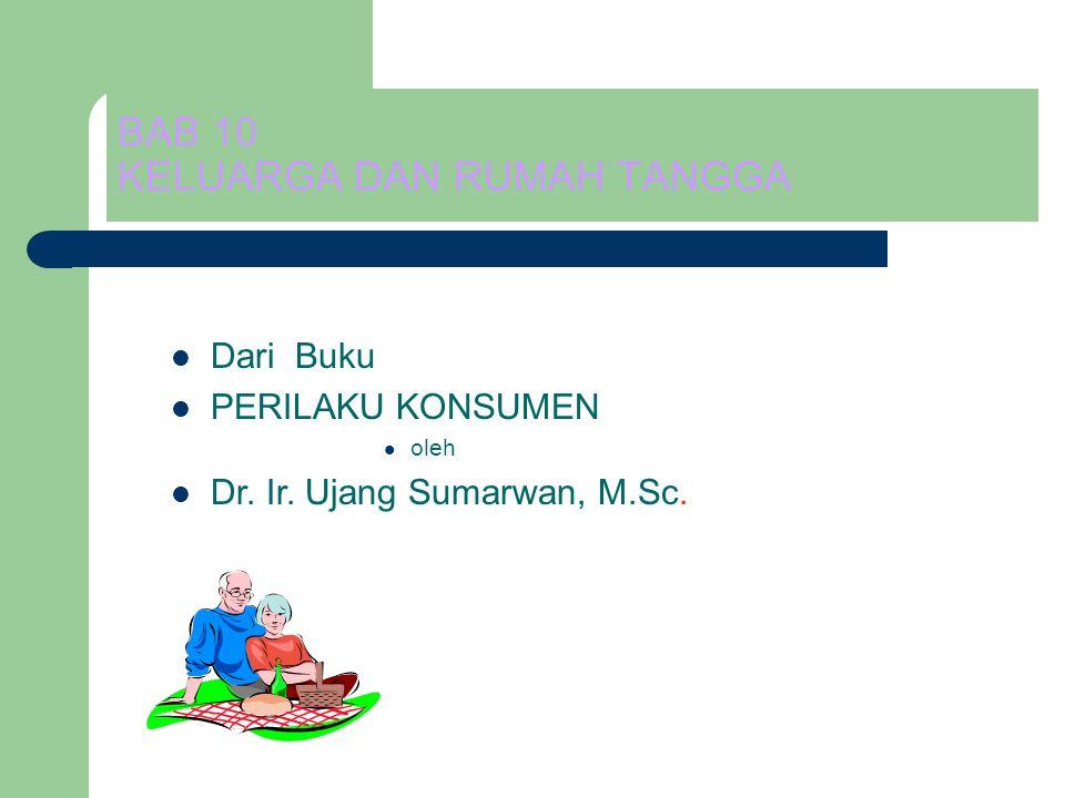 BAB 10 KELUARGA DAN RUMAH TANGGA Dari Buku PERILAKU KONSUMEN oleh Dr. Ir. Ujang Sumarwan, M.Sc.