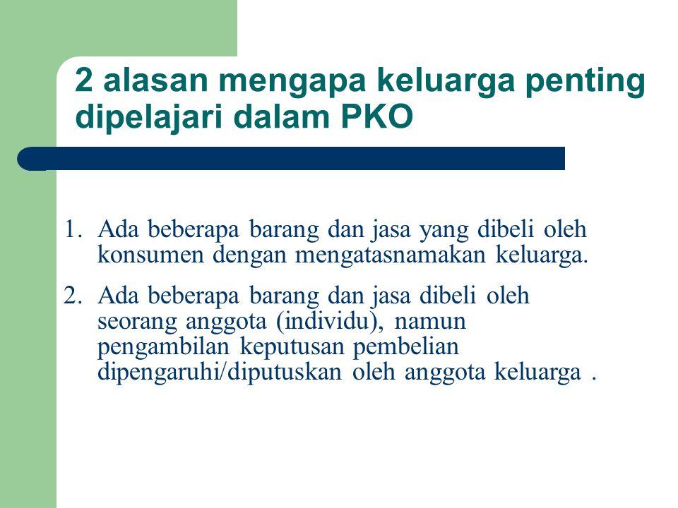 2 alasan mengapa keluarga penting dipelajari dalam PKO 1.Ada beberapa barang dan jasa yang dibeli oleh konsumen dengan mengatasnamakan keluarga.