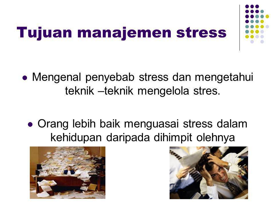 Tujuan manajemen stress Mengenal penyebab stress dan mengetahui teknik –teknik mengelola stres. Orang lebih baik menguasai stress dalam kehidupan dari