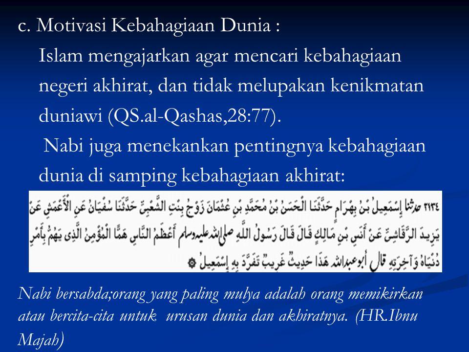 c. Motivasi Kebahagiaan Dunia : Islam mengajarkan agar mencari kebahagiaan negeri akhirat, dan tidak melupakan kenikmatan duniawi (QS.al-Qashas,28:77)