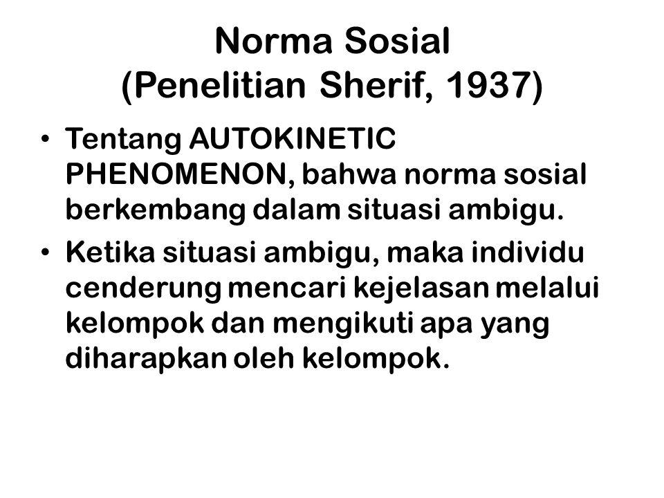 Norma Sosial (Penelitian Sherif, 1937) Tentang AUTOKINETIC PHENOMENON, bahwa norma sosial berkembang dalam situasi ambigu. Ketika situasi ambigu, maka