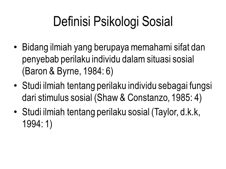 Definisi Psikologi Sosial Bidang ilmiah yang berupaya memahami sifat dan penyebab perilaku individu dalam situasi sosial (Baron & Byrne, 1984: 6) Stud