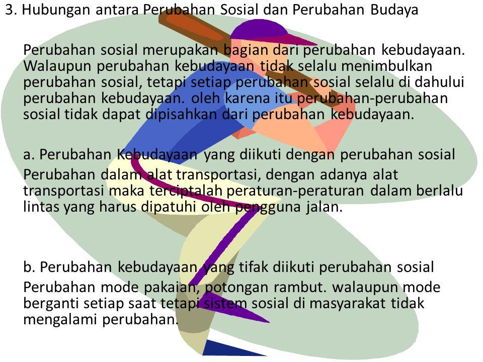 3. Hubungan antara Perubahan Sosial dan Perubahan Budaya Perubahan sosial merupakan bagian dari perubahan kebudayaan. Walaupun perubahan kebudayaan ti