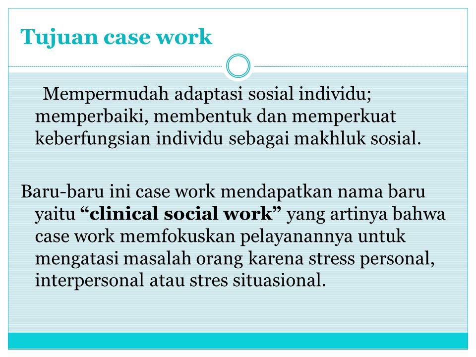 Tujuan case work Mempermudah adaptasi sosial individu; memperbaiki, membentuk dan memperkuat keberfungsian individu sebagai makhluk sosial.