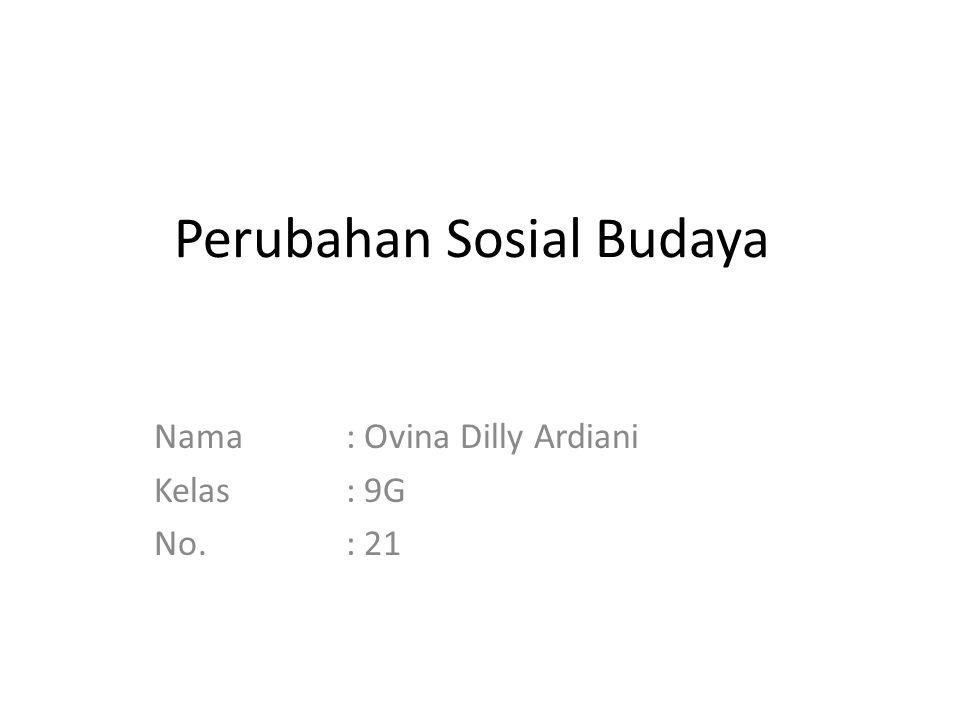 Perubahan Sosial Budaya Nama: Ovina Dilly Ardiani Kelas: 9G No.: 21