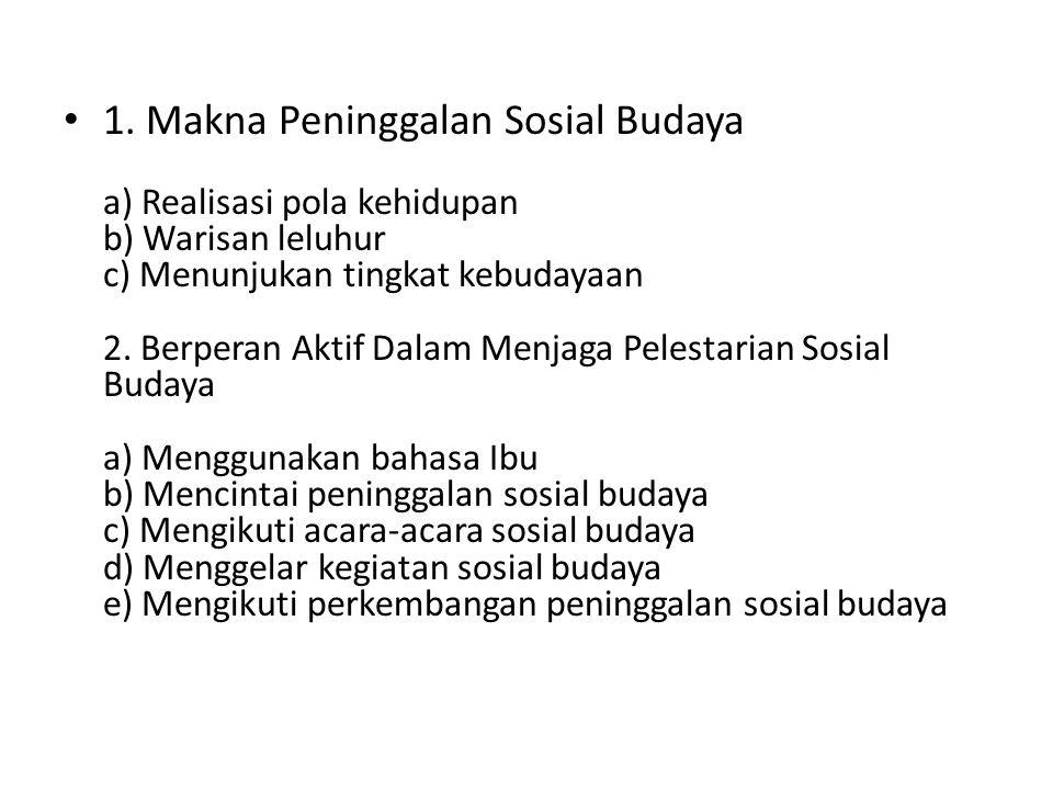 1. Makna Peninggalan Sosial Budaya a) Realisasi pola kehidupan b) Warisan leluhur c) Menunjukan tingkat kebudayaan 2. Berperan Aktif Dalam Menjaga Pel
