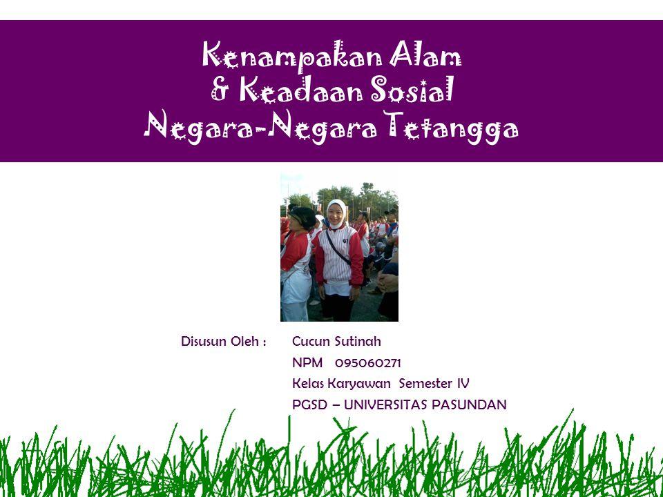 Kenampakan Alam & Keadaan Sosial Negara-Negara Tetangga Standar Kompetensi: 1.Memahami perkembangan wilayah Indonesia, kenampakan alam dan keadaan sosial negara-negara di Asia Tenggara, serta benua-benua.