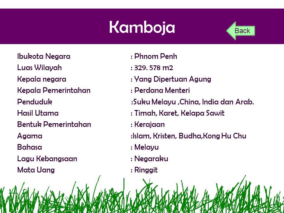 Kamboja Ibukota Negara: Phnom Penh Luas Wilayah: 329. 578 m2 Kepala negara: Yang Dipertuan Agung Kepala Pemerintahan: Perdana Menteri Penduduk :Suku M