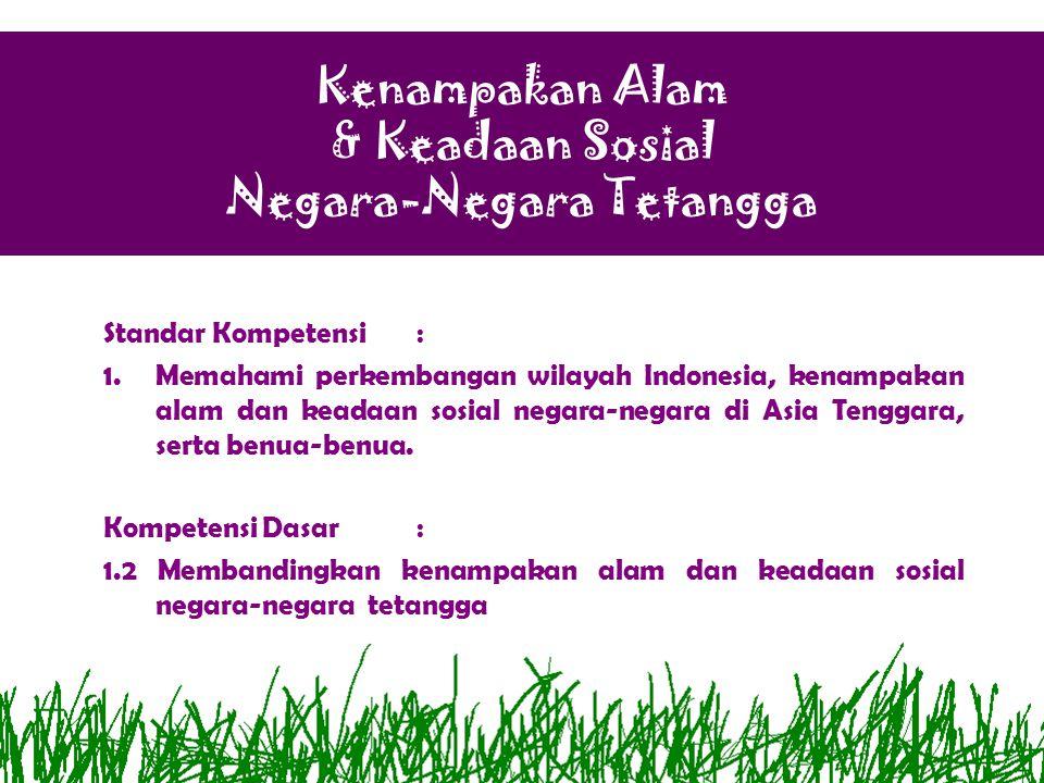 Kenampakan Alam & Keadaan Sosial Negara-Negara Tetangga Standar Kompetensi: 1.Memahami perkembangan wilayah Indonesia, kenampakan alam dan keadaan sos