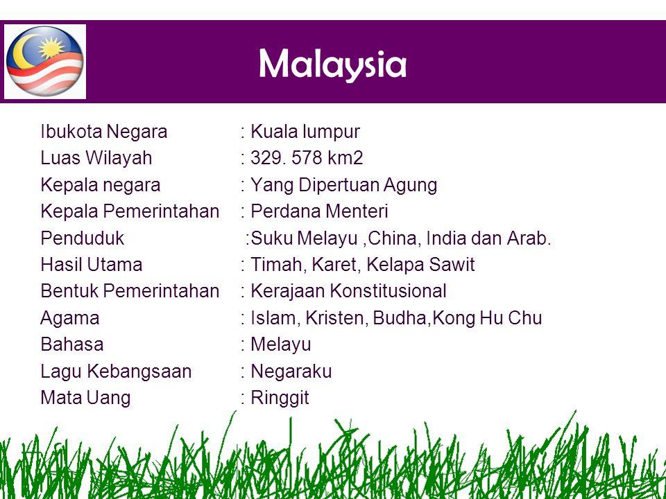 Malaysia Ibukota Negara: Kuala lumpur Luas Wilayah: 329. 578 km2 Kepala negara: Yang Dipertuan Agung Kepala Pemerintahan: Perdana Menteri Penduduk:Suk
