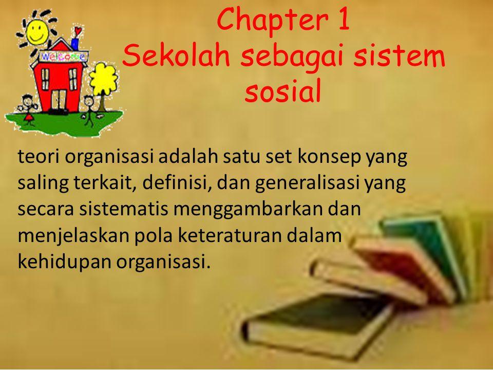 Chapter 1 Sekolah sebagai sistem sosial teori organisasi adalah satu set konsep yang saling terkait, definisi, dan generalisasi yang secara sistematis