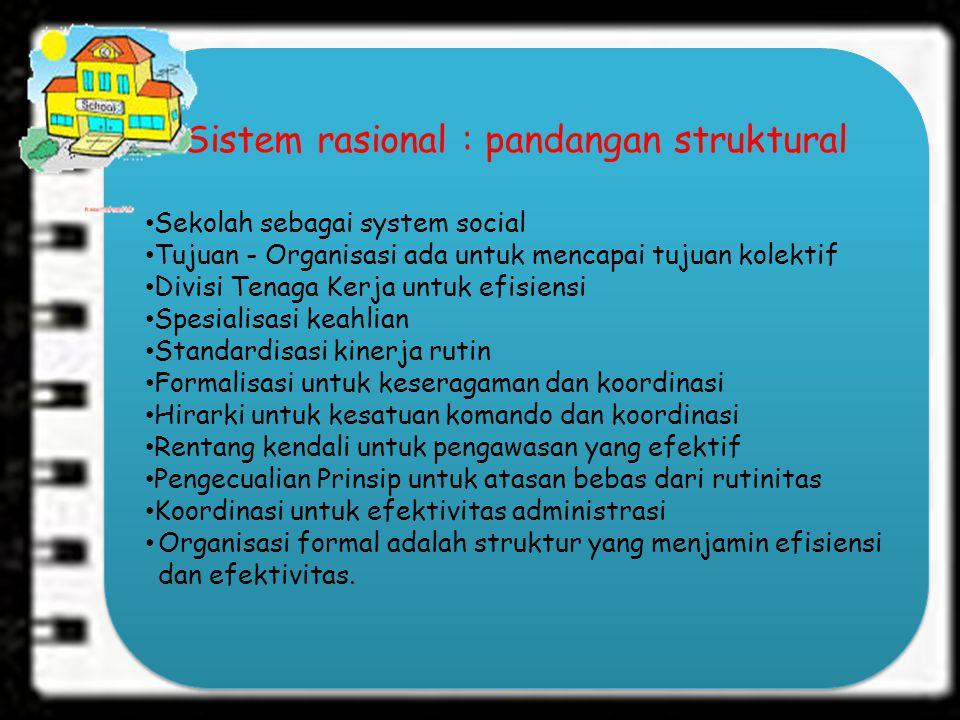 Sistem rasional : pandangan struktural Sekolah sebagai system social Tujuan - Organisasi ada untuk mencapai tujuan kolektif Divisi Tenaga Kerja untuk