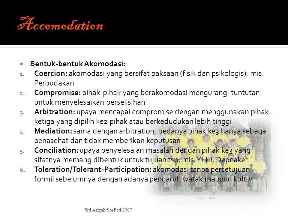  Bentuk-bentuk Akomodasi: 1. Coercion: akomodasi yang bersifat paksaan (fisik dan psikologis), mis. Perbudakan 2. Compromise: pihak-pihak yang berako