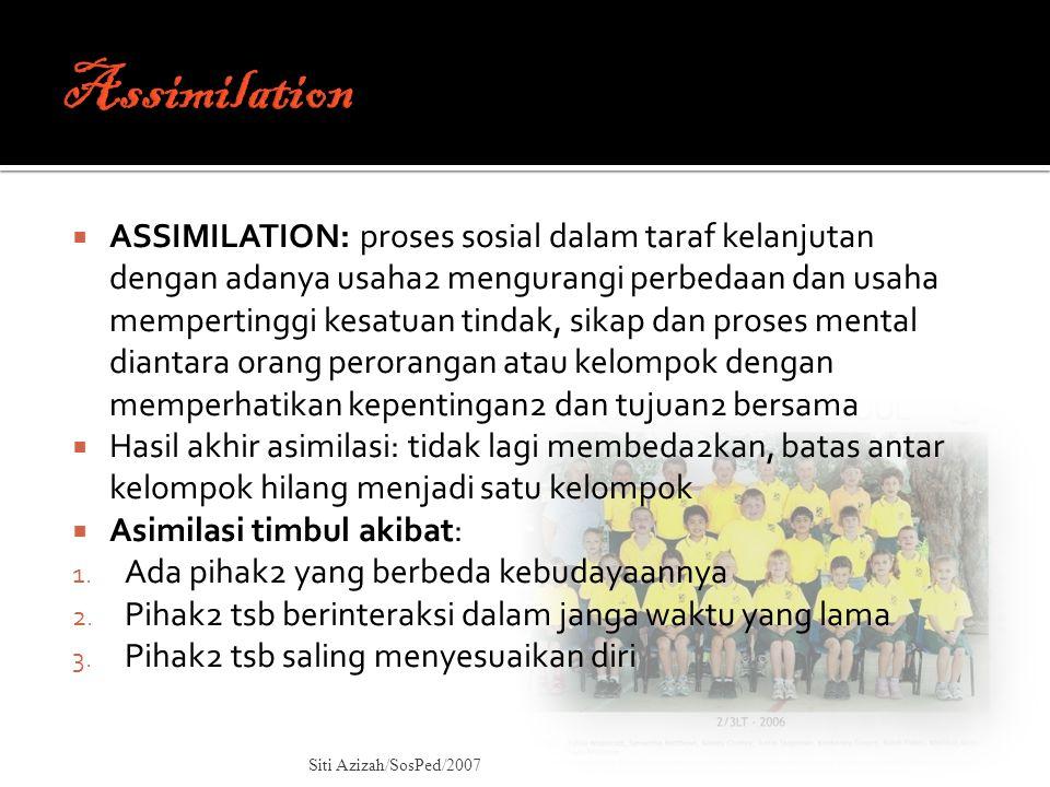  ASSIMILATION: proses sosial dalam taraf kelanjutan dengan adanya usaha2 mengurangi perbedaan dan usaha mempertinggi kesatuan tindak, sikap dan prose