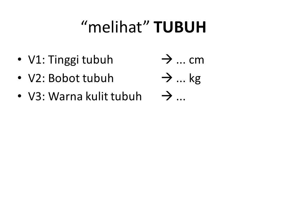 """melihat"" TUBUH V1: Tinggi tubuh ... cm V2: Bobot tubuh ... kg V3: Warna kulit tubuh ..."