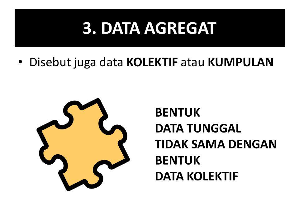 3. DATA AGREGAT Disebut juga data KOLEKTIF atau KUMPULAN BENTUK DATA TUNGGAL TIDAK SAMA DENGAN BENTUK DATA KOLEKTIF