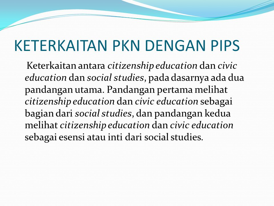 KETERKAITAN PKN DENGAN PIPS Mehlinger (1977:78): social studies has no monopoly over citizenship education, but a social studies without citizenship education as its core is like yards of thread without a spool-all tangle and confusion .