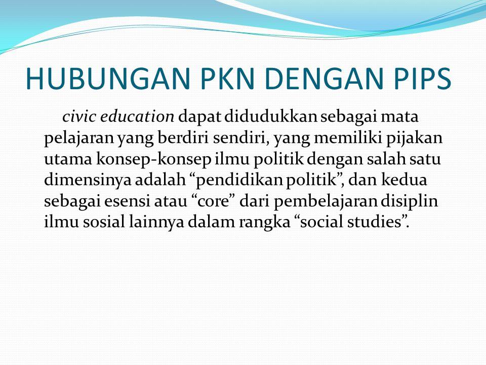 HUBUNGAN PKN DENGAN PIPS civic education dapat didudukkan sebagai mata pelajaran yang berdiri sendiri, yang memiliki pijakan utama konsep-konsep ilmu